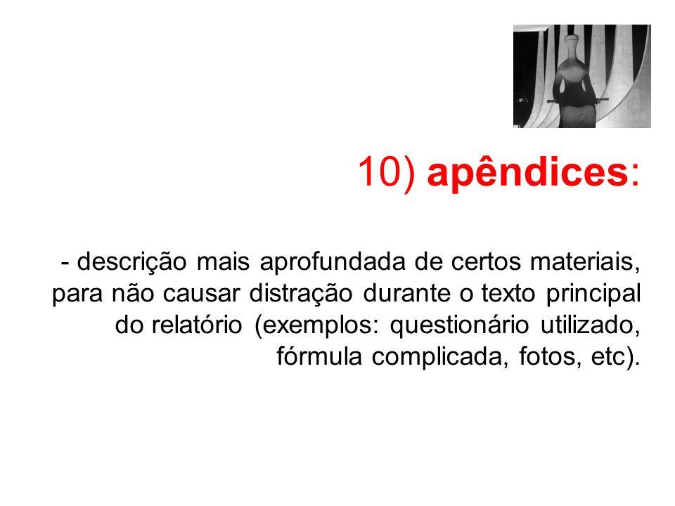 10) apêndices: - descrição mais aprofundada de certos materiais, para não causar distração durante o texto principal do relatório (exemplos: questionário utilizado, fórmula complicada, fotos, etc).