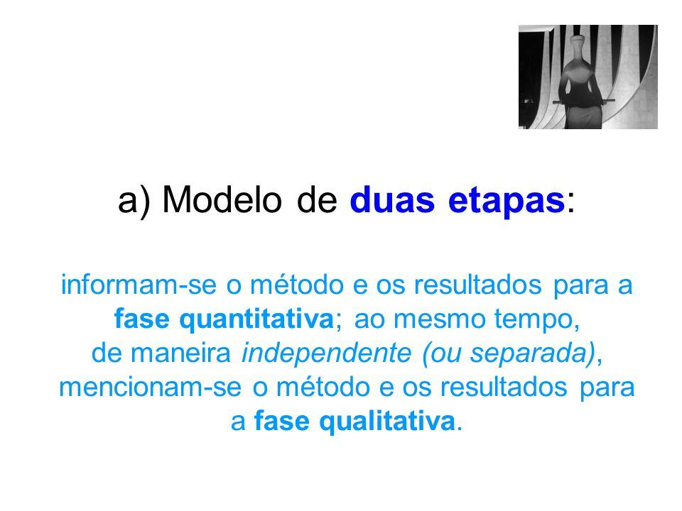 a) Modelo de duas etapas: informam-se o método e os resultados para a fase quantitativa; ao mesmo tempo, de maneira independente (ou separada), mencionam-se o método e os resultados para a fase qualitativa.