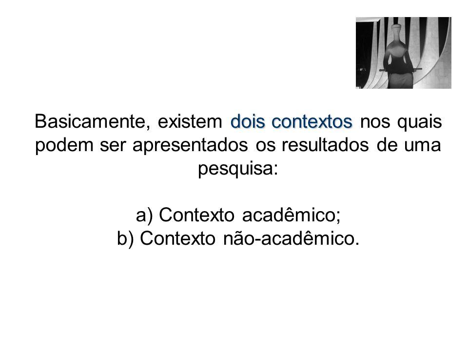 Basicamente, existem dois contextos nos quais podem ser apresentados os resultados de uma pesquisa: a) Contexto acadêmico; b) Contexto não-acadêmico.