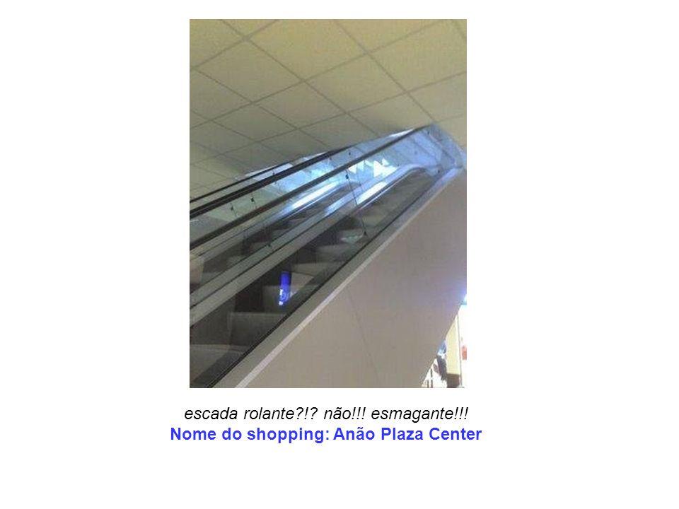escada rolante ! não!!! esmagante!!! Nome do shopping: Anão Plaza Center