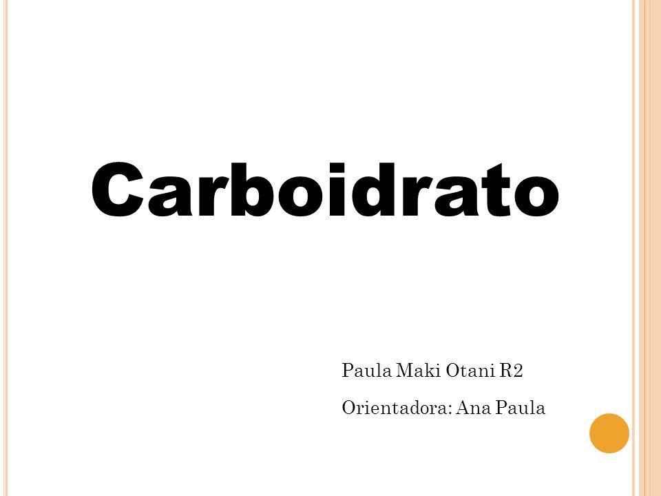 Carboidrato Paula Maki Otani R2 Orientadora: Ana Paula