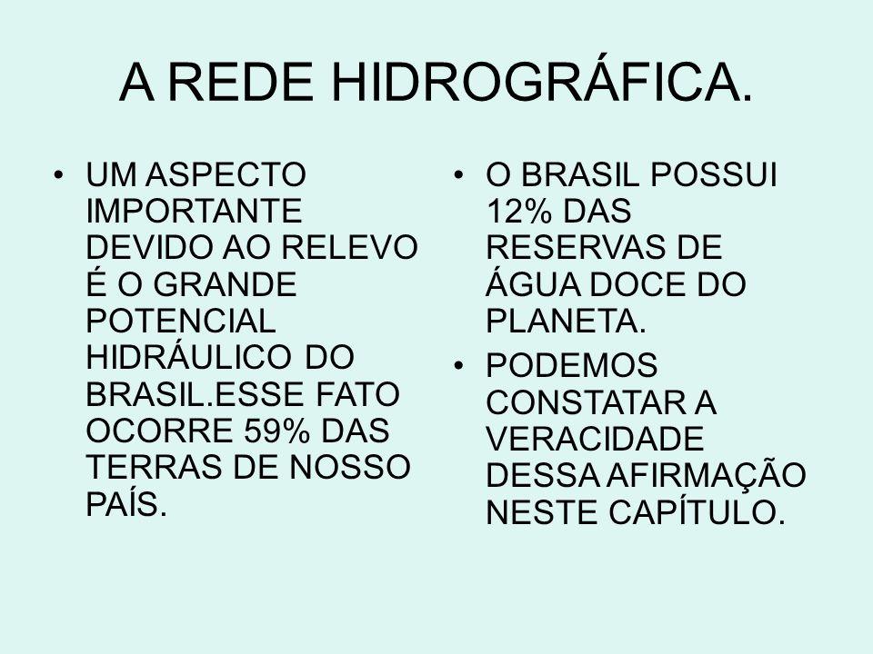 A REDE HIDROGRÁFICA. UM ASPECTO IMPORTANTE DEVIDO AO RELEVO É O GRANDE POTENCIAL HIDRÁULICO DO BRASIL.ESSE FATO OCORRE 59% DAS TERRAS DE NOSSO PAÍS.