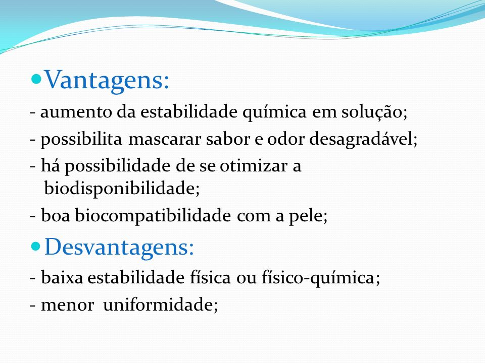 Vantagens: Desvantagens: - aumento da estabilidade química em solução;