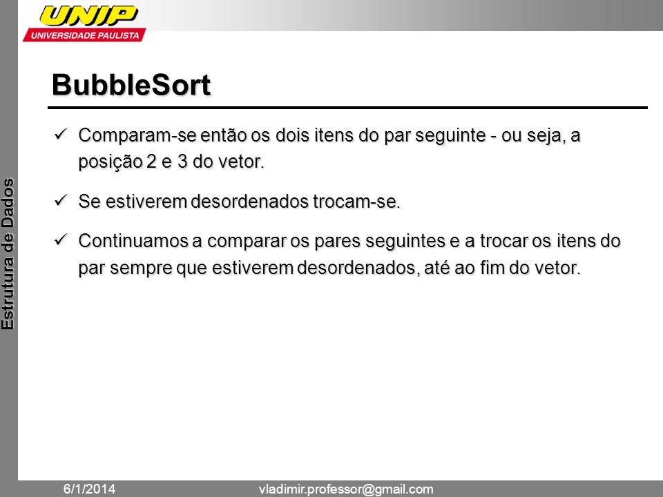 BubbleSort Comparam-se então os dois itens do par seguinte - ou seja, a posição 2 e 3 do vetor. Se estiverem desordenados trocam-se.