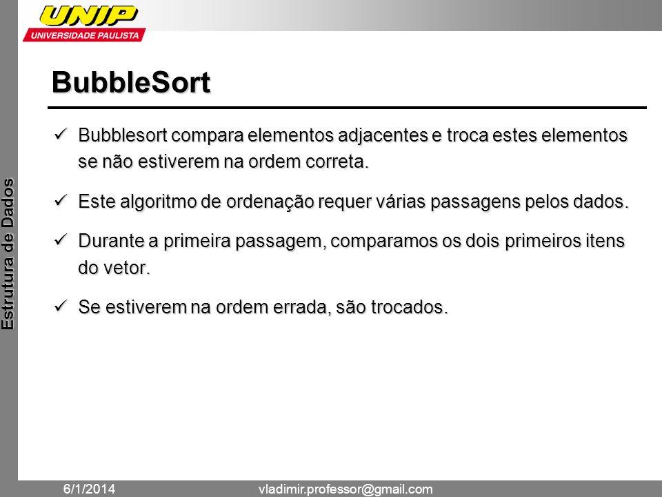 BubbleSort Bubblesort compara elementos adjacentes e troca estes elementos se não estiverem na ordem correta.