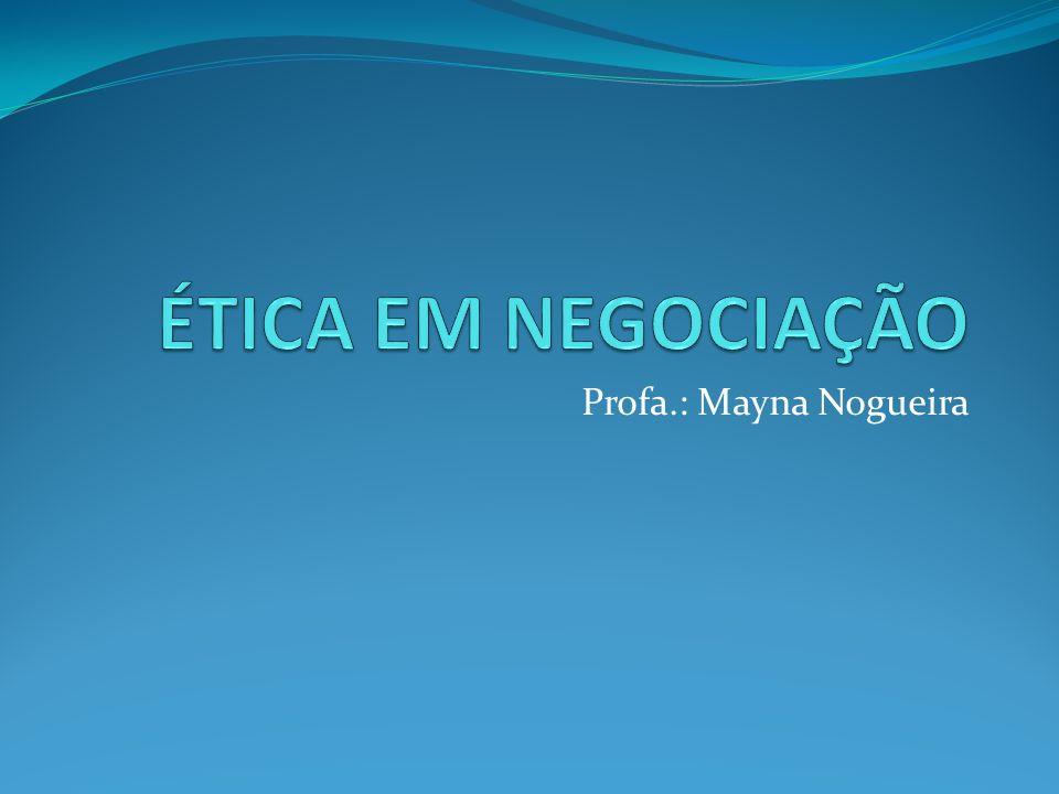 ÉTICA EM NEGOCIAÇÃO Profa.: Mayna Nogueira