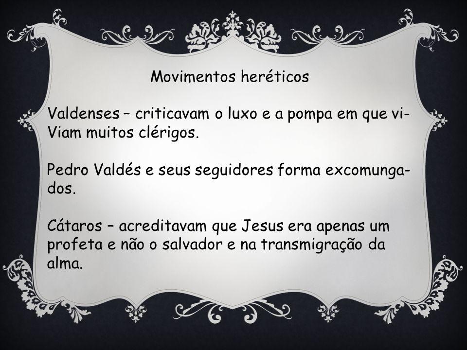 Movimentos heréticos Valdenses – criticavam o luxo e a pompa em que vi- Viam muitos clérigos. Pedro Valdés e seus seguidores forma excomunga-