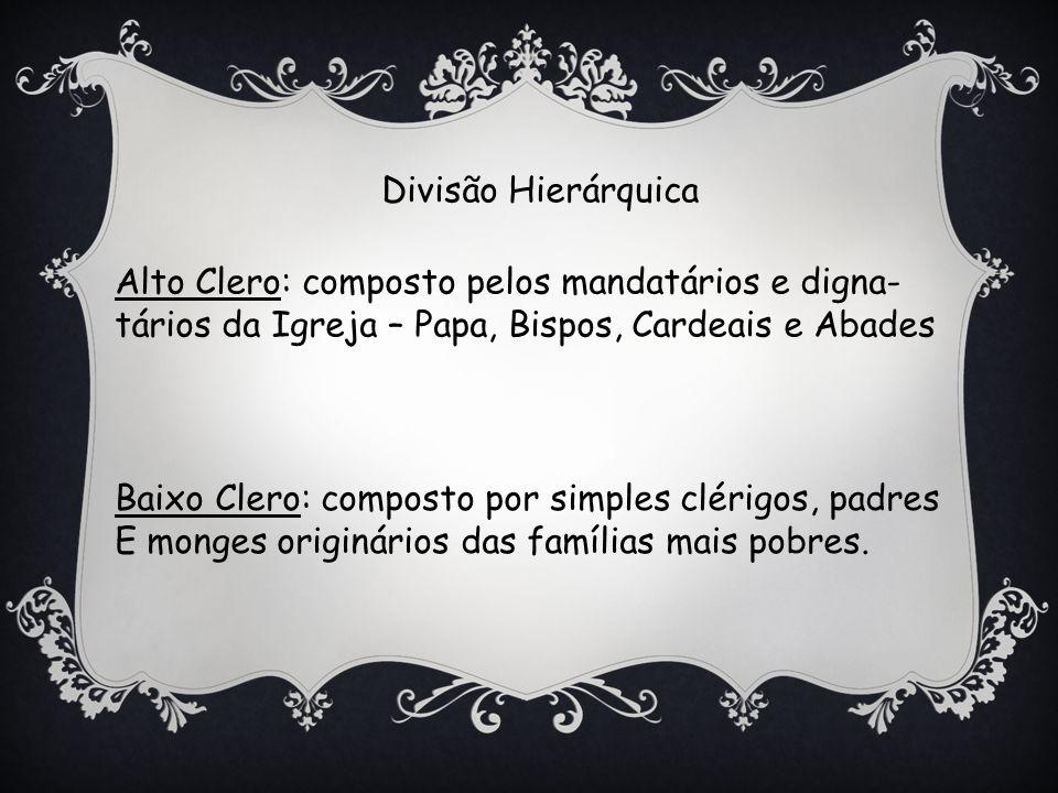 Divisão Hierárquica Alto Clero: composto pelos mandatários e digna- tários da Igreja – Papa, Bispos, Cardeais e Abades.