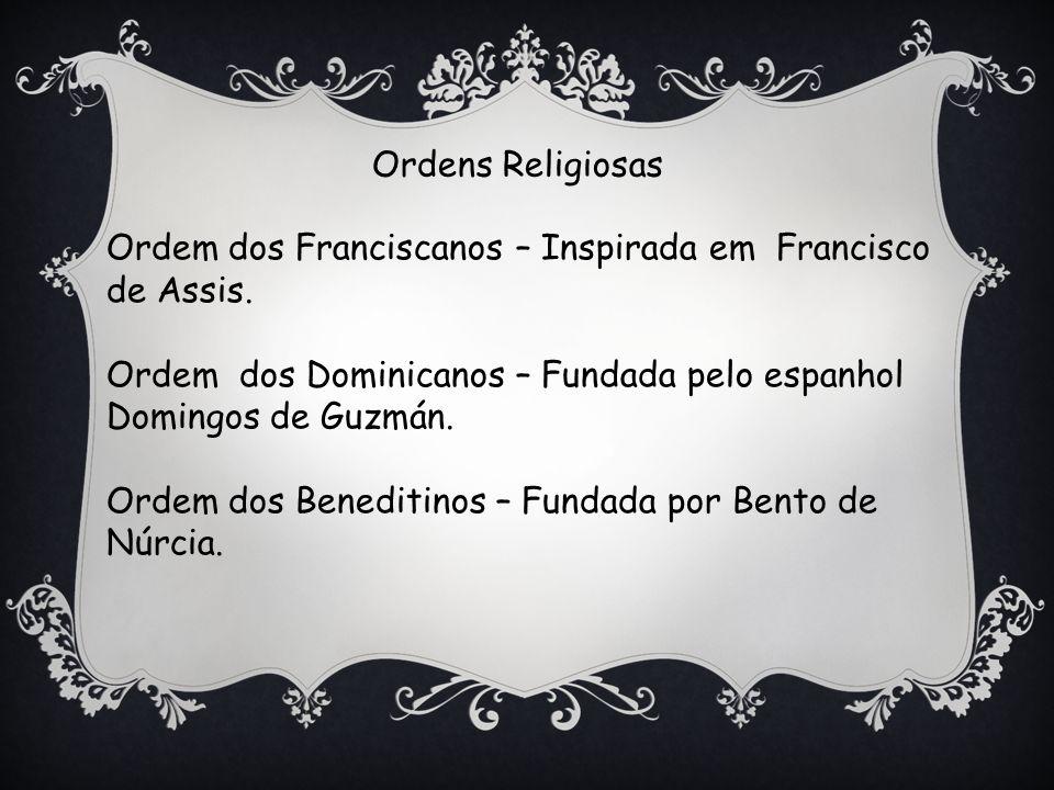 Ordens Religiosas Ordem dos Franciscanos – Inspirada em Francisco. de Assis. Ordem dos Dominicanos – Fundada pelo espanhol.