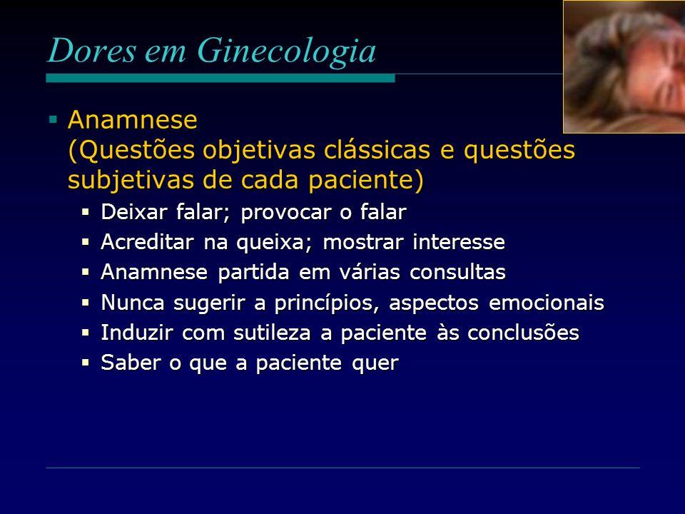 Dores em GinecologiaAnamnese (Questões objetivas clássicas e questões subjetivas de cada paciente) Deixar falar; provocar o falar.