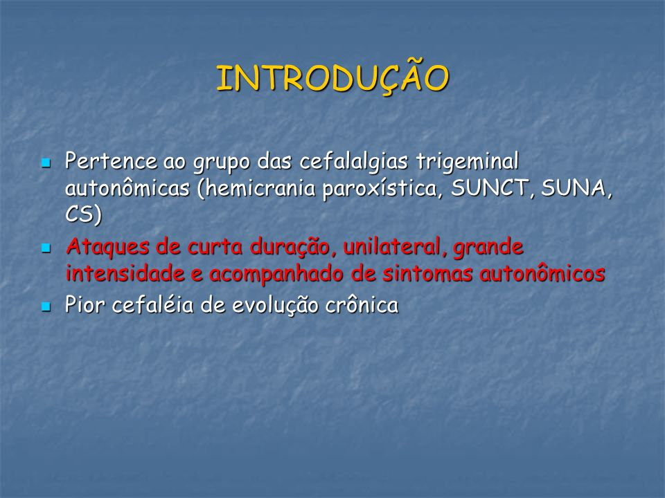 INTRODUÇÃO Pertence ao grupo das cefalalgias trigeminal autonômicas (hemicrania paroxística, SUNCT, SUNA, CS)