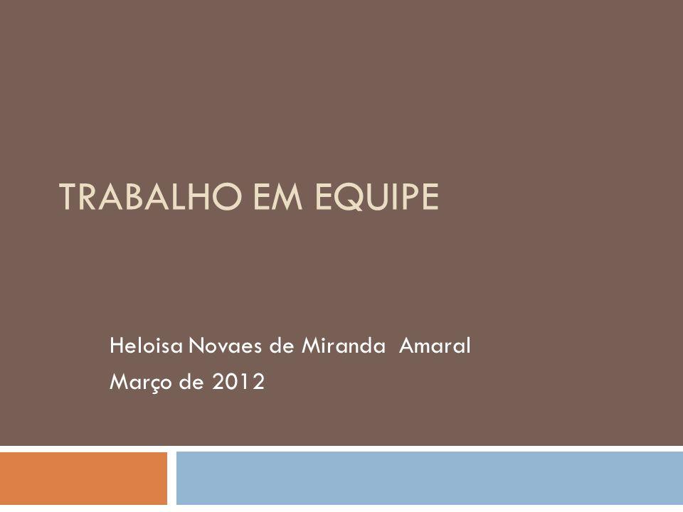 TRABALHO EM EQUIPE Heloisa Novaes de Miranda Amaral Março de 2012 1