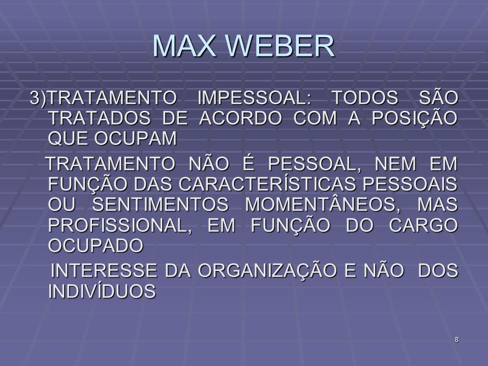 MAX WEBER 3)TRATAMENTO IMPESSOAL: TODOS SÃO TRATADOS DE ACORDO COM A POSIÇÃO QUE OCUPAM.