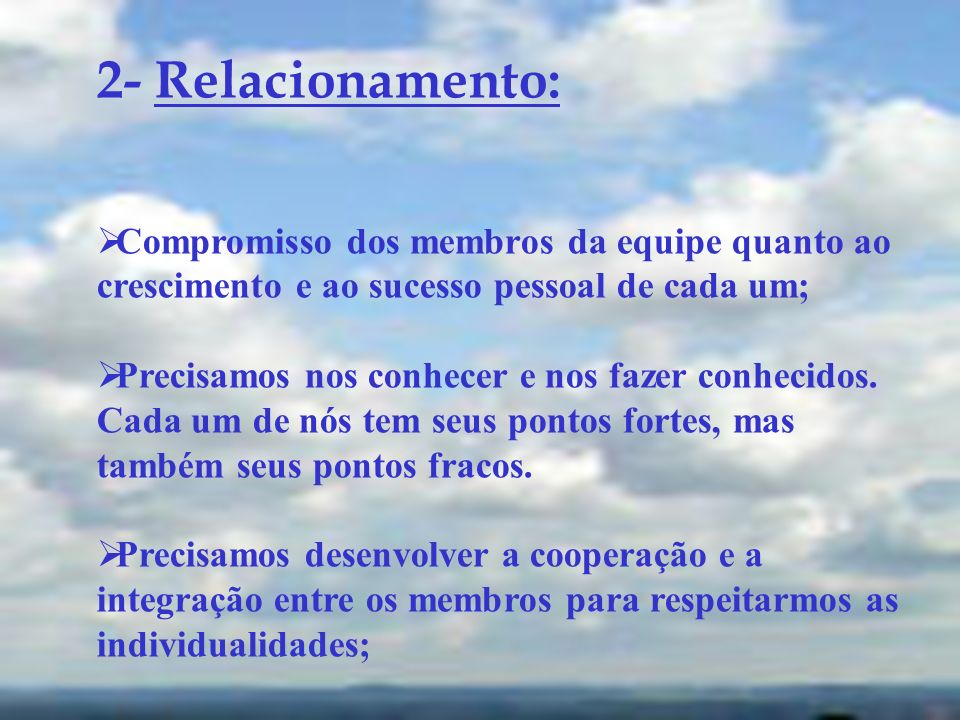 2- Relacionamento: Compromisso dos membros da equipe quanto ao crescimento e ao sucesso pessoal de cada um;