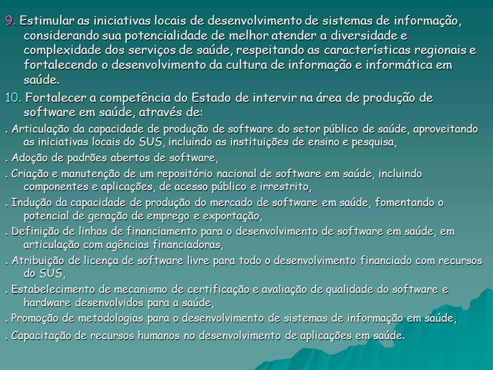 9. Estimular as iniciativas locais de desenvolvimento de sistemas de informação, considerando sua potencialidade de melhor atender a diversidade e complexidade dos serviços de saúde, respeitando as características regionais e fortalecendo o desenvolvimento da cultura de informação e informática em saúde.