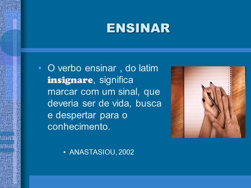ENSINAR O verbo ensinar , do latim insignare, significa marcar com um sinal, que deveria ser de vida, busca e despertar para o conhecimento.