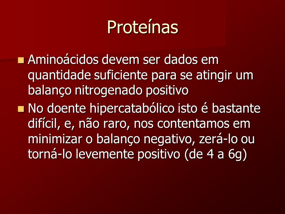 Proteínas Aminoácidos devem ser dados em quantidade suficiente para se atingir um balanço nitrogenado positivo.