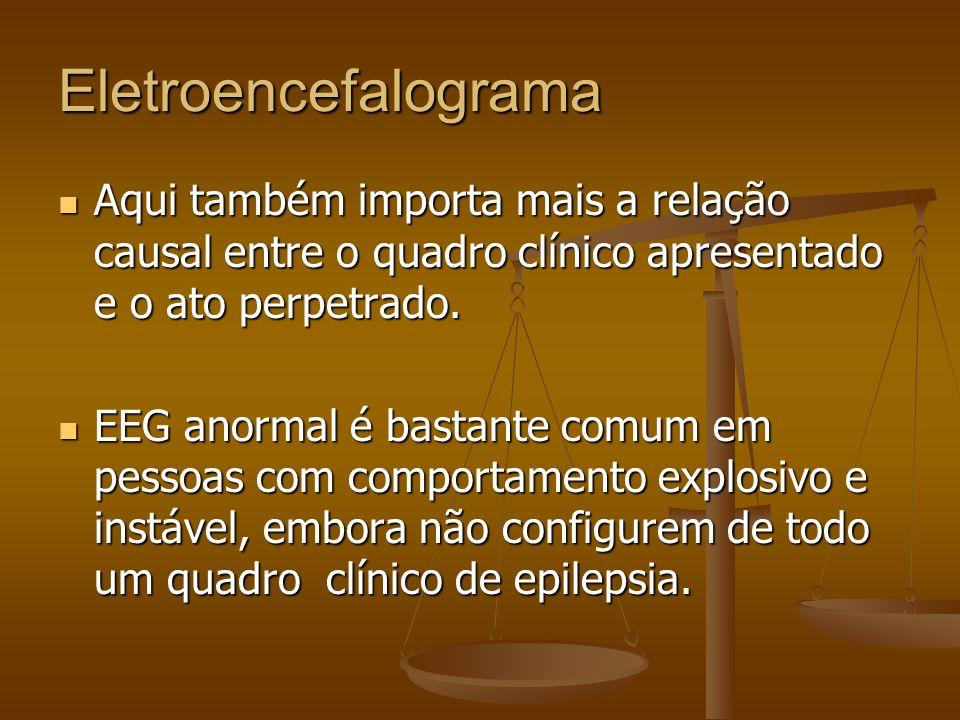 Eletroencefalograma Aqui também importa mais a relação causal entre o quadro clínico apresentado e o ato perpetrado.