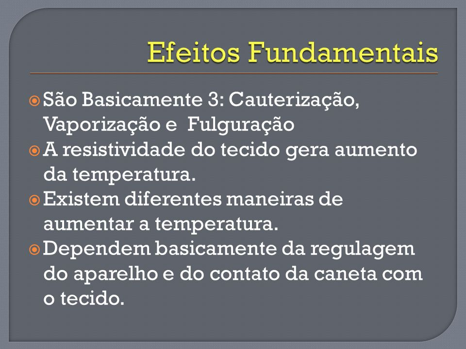 Efeitos Fundamentais São Basicamente 3: Cauterização, Vaporização e Fulguração. A resistividade do tecido gera aumento da temperatura.