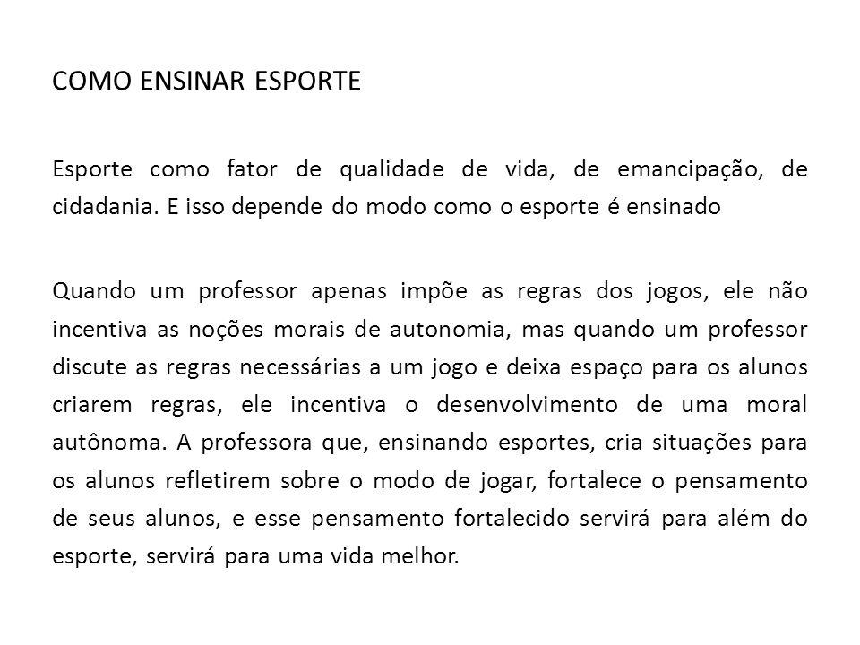 COMO ENSINAR ESPORTE Esporte como fator de qualidade de vida, de emancipação, de cidadania. E isso depende do modo como o esporte é ensinado.