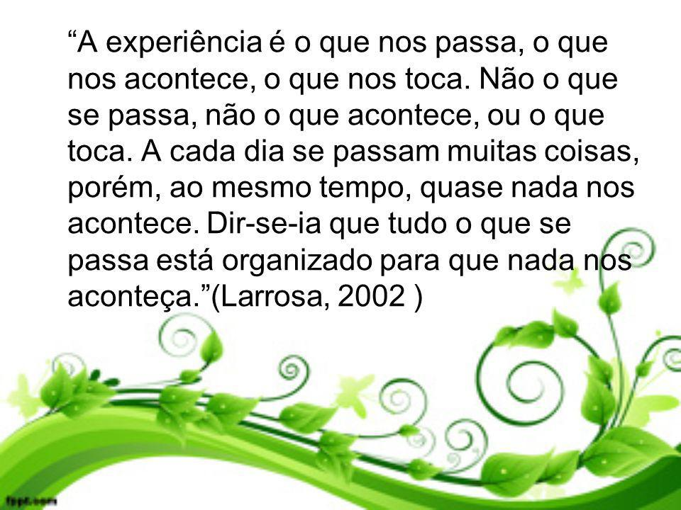 A experiência é o que nos passa, o que nos acontece, o que nos toca
