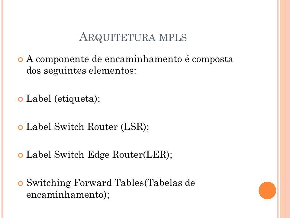 Arquitetura mplsA componente de encaminhamento é composta dos seguintes elementos: Label (etiqueta);