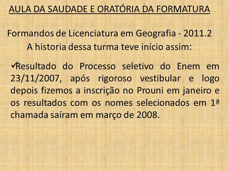 AULA DA SAUDADE E ORATÓRIA DA FORMATURA Formandos de Licenciatura em Geografia - 2011.2 A historia dessa turma teve início assim: