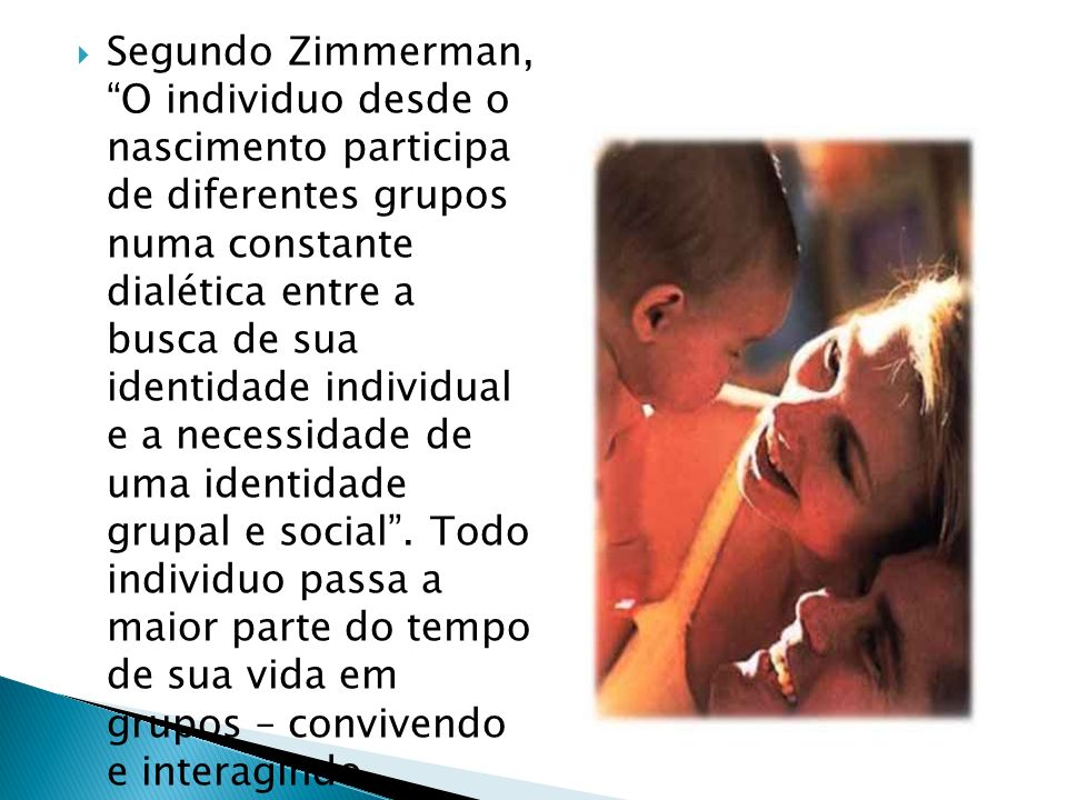 Segundo Zimmerman, O individuo desde o nascimento participa de diferentes grupos numa constante dialética entre a busca de sua identidade individual e a necessidade de uma identidade grupal e social .