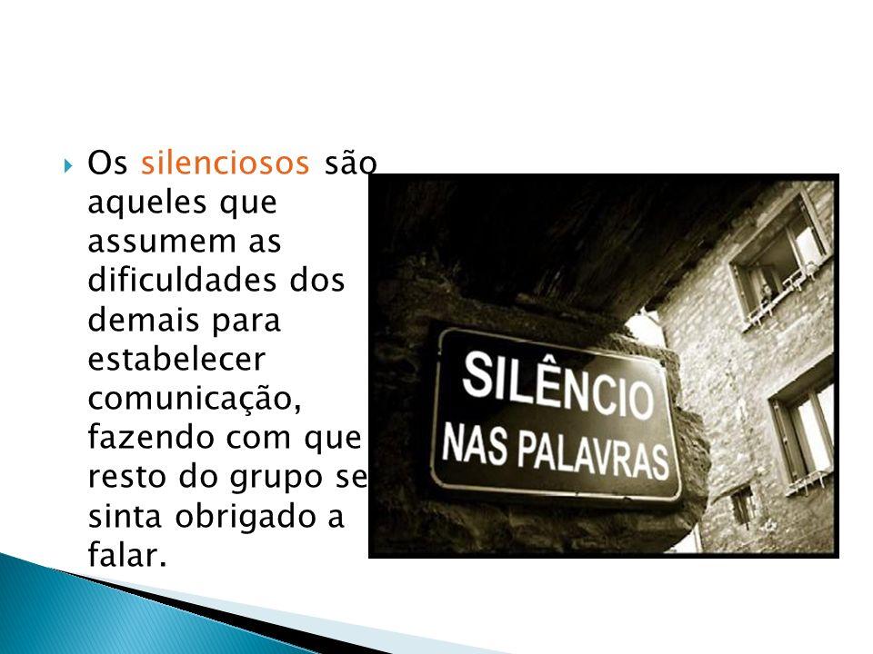 Os silenciosos são aqueles que assumem as dificuldades dos demais para estabelecer comunicação, fazendo com que o resto do grupo se sinta obrigado a falar.