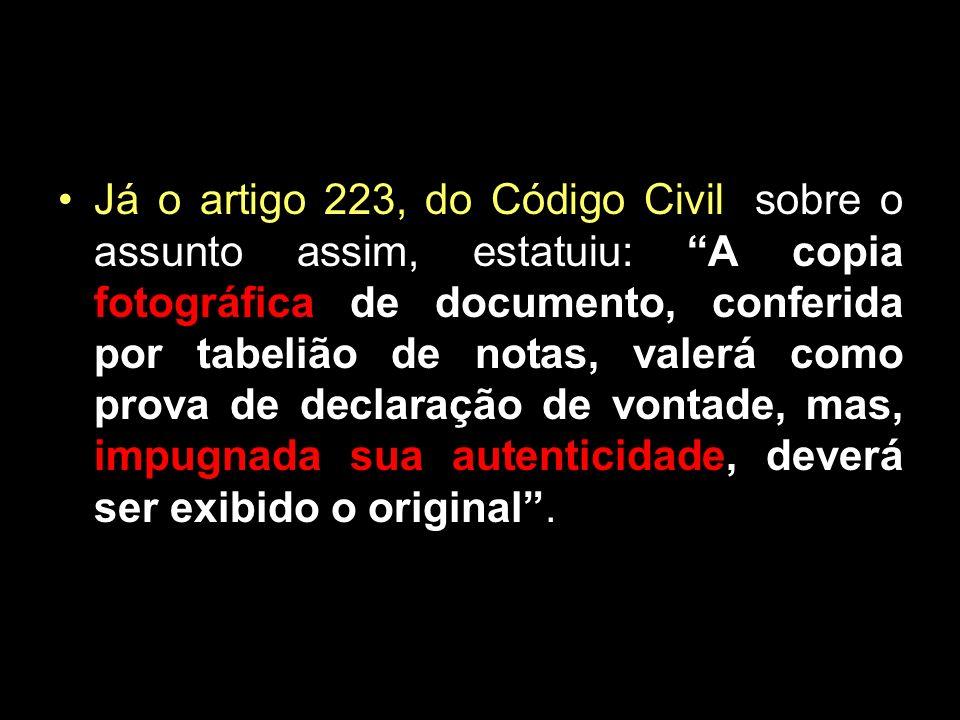 Já o artigo 223, do Código Civil, sobre o assunto assim, estatuiu: A copia fotográfica de documento, conferida por tabelião de notas, valerá como prova de declaração de vontade, mas, impugnada sua autenticidade, deverá ser exibido o original .