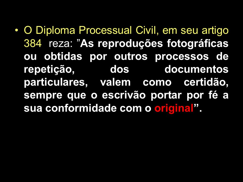 O Diploma Processual Civil, em seu artigo 384, reza: As reproduções fotográficas ou obtidas por outros processos de repetição, dos documentos particulares, valem como certidão, sempre que o escrivão portar por fé a sua conformidade com o original .