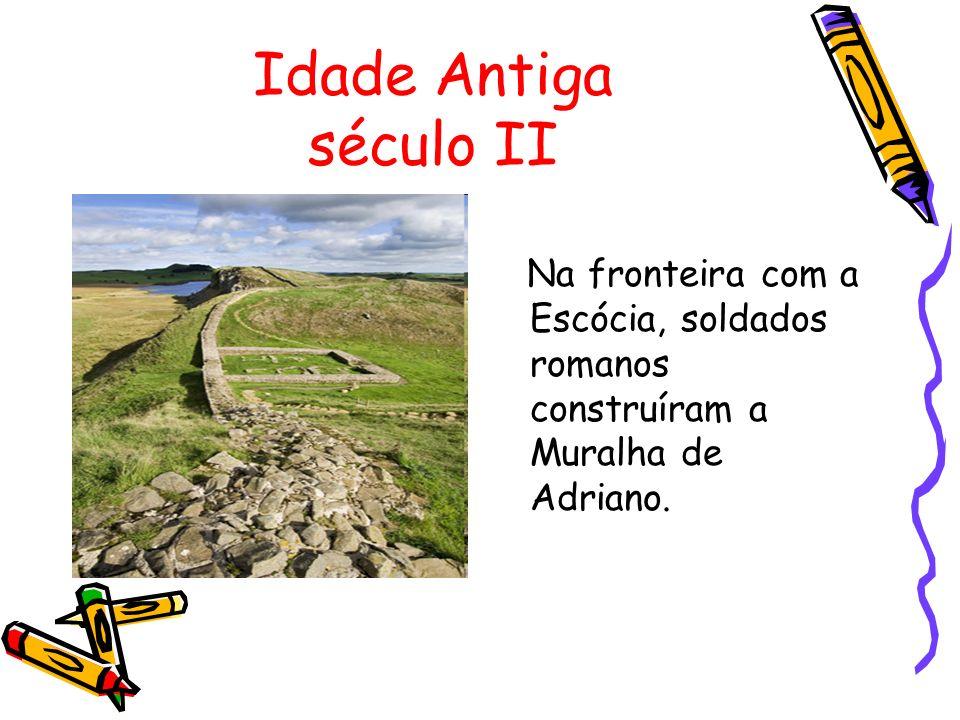 Idade Antiga século II Na fronteira com a Escócia, soldados romanos construíram a Muralha de Adriano.