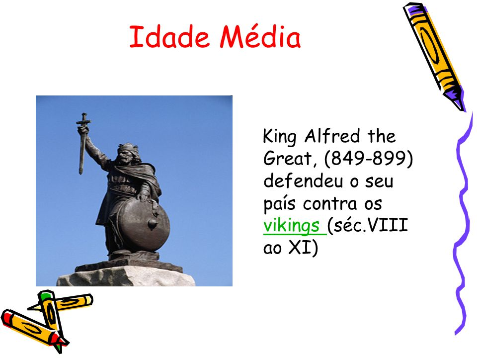Idade Média King Alfred the Great, (849-899) defendeu o seu país contra os vikings (séc.VIII ao XI)