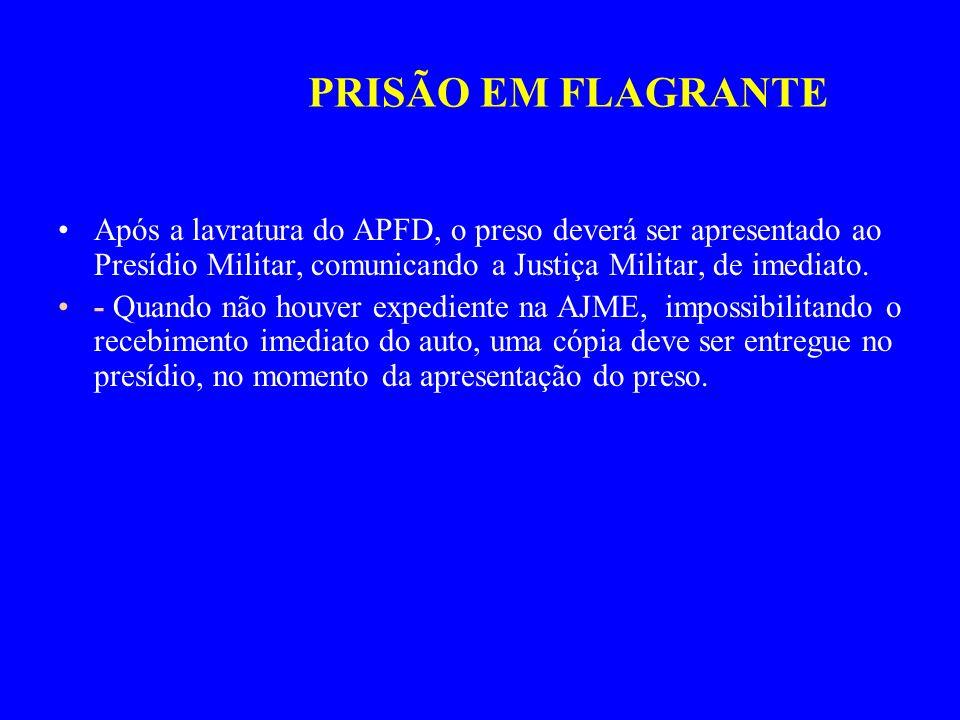PRISÃO EM FLAGRANTEApós a lavratura do APFD, o preso deverá ser apresentado ao Presídio Militar, comunicando a Justiça Militar, de imediato.