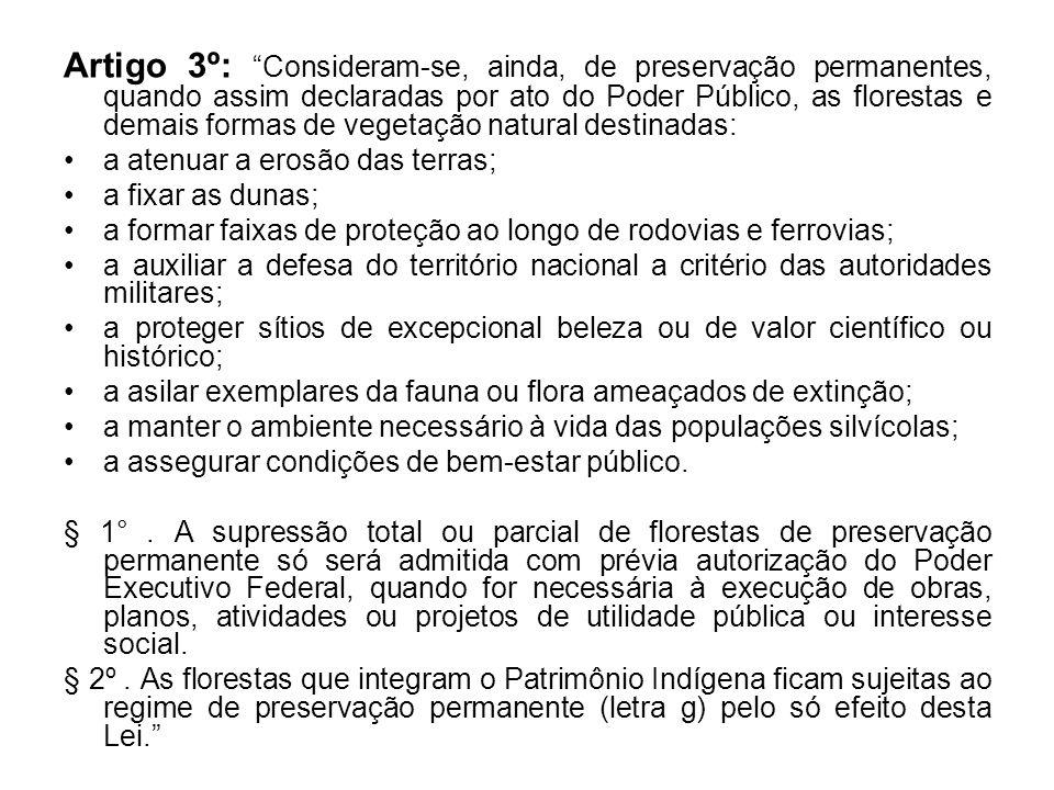 Artigo 3º: Consideram-se, ainda, de preservação permanentes, quando assim declaradas por ato do Poder Público, as florestas e demais formas de vegetação natural destinadas: