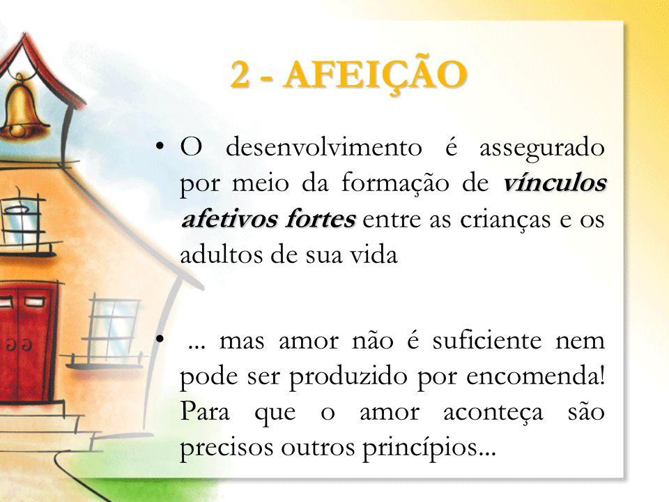 2 - AFEIÇÃO O desenvolvimento é assegurado por meio da formação de vínculos afetivos fortes entre as crianças e os adultos de sua vida.