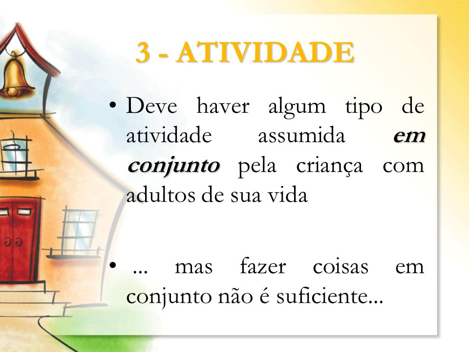 3 - ATIVIDADEDeve haver algum tipo de atividade assumida em conjunto pela criança com adultos de sua vida.