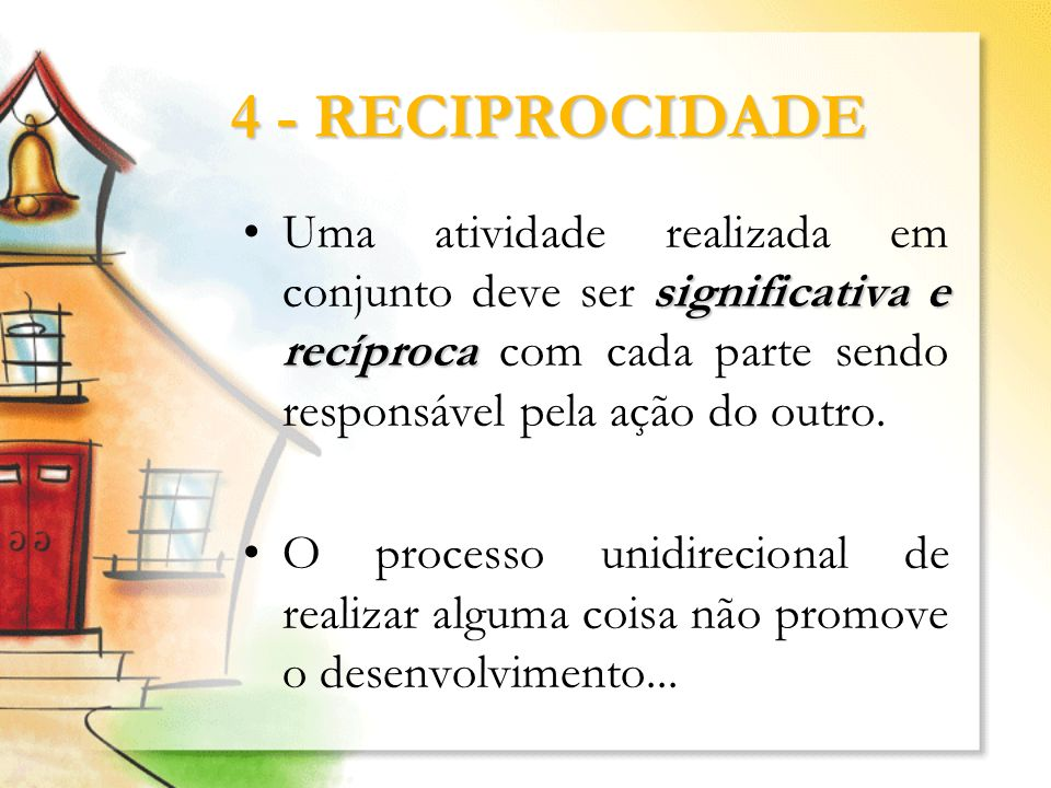 4 - RECIPROCIDADE Uma atividade realizada em conjunto deve ser significativa e recíproca com cada parte sendo responsável pela ação do outro.