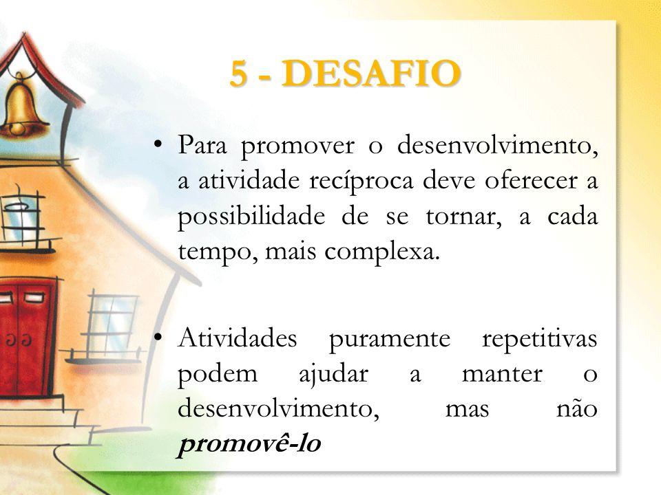 5 - DESAFIOPara promover o desenvolvimento, a atividade recíproca deve oferecer a possibilidade de se tornar, a cada tempo, mais complexa.