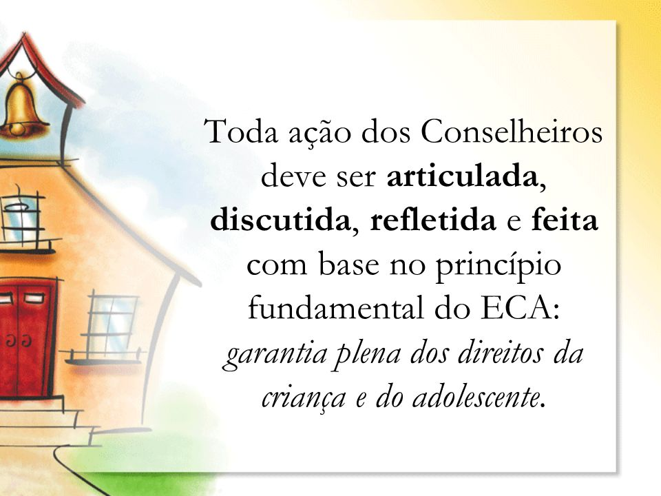 Toda ação dos Conselheiros deve ser articulada, discutida, refletida e feita com base no princípio fundamental do ECA: garantia plena dos direitos da criança e do adolescente.