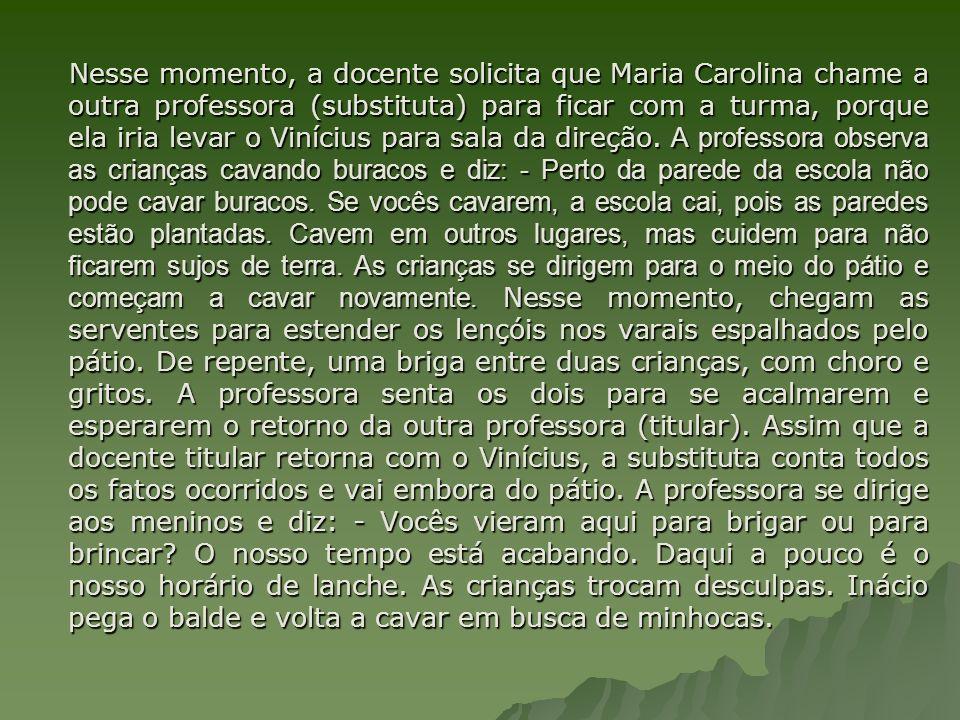 Nesse momento, a docente solicita que Maria Carolina chame a outra professora (substituta) para ficar com a turma, porque ela iria levar o Vinícius para sala da direção.