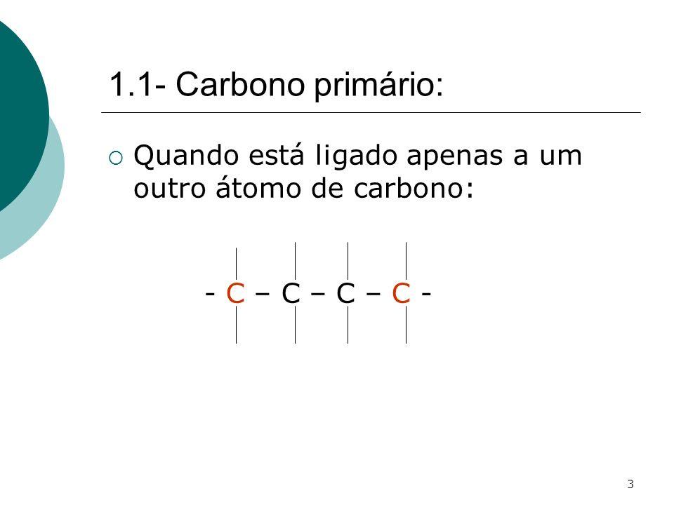 1.1- Carbono primário: Quando está ligado apenas a um outro átomo de carbono: - C – C – C – C -
