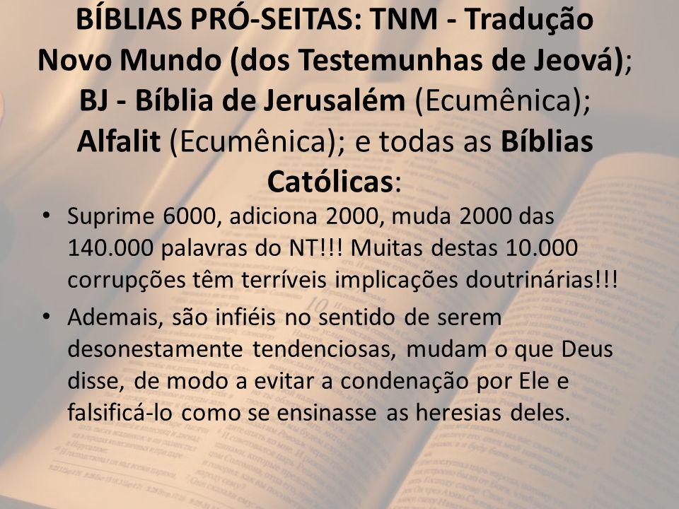 BÍBLIAS PRÓ-SEITAS: TNM - Tradução Novo Mundo (dos Testemunhas de Jeová); BJ - Bíblia de Jerusalém (Ecumênica); Alfalit (Ecumênica); e todas as Bíblias Católicas: