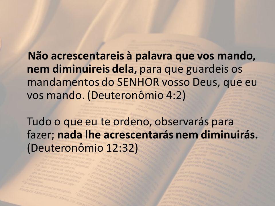 Não acrescentareis à palavra que vos mando, nem diminuireis dela, para que guardeis os mandamentos do SENHOR vosso Deus, que eu vos mando.