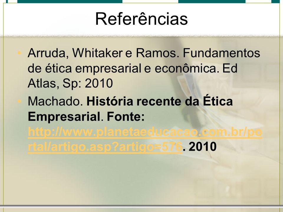 Referências Arruda, Whitaker e Ramos. Fundamentos de ética empresarial e econômica. Ed Atlas, Sp: 2010.