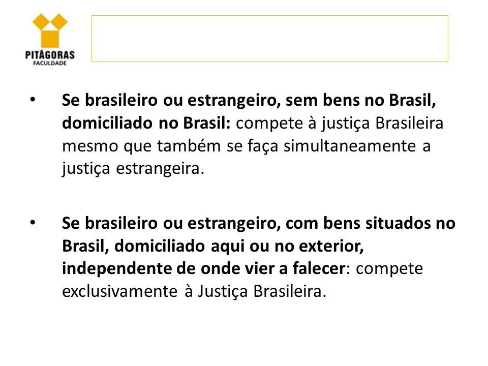 Se brasileiro ou estrangeiro, sem bens no Brasil, domiciliado no Brasil: compete à justiça Brasileira mesmo que também se faça simultaneamente a justiça estrangeira.