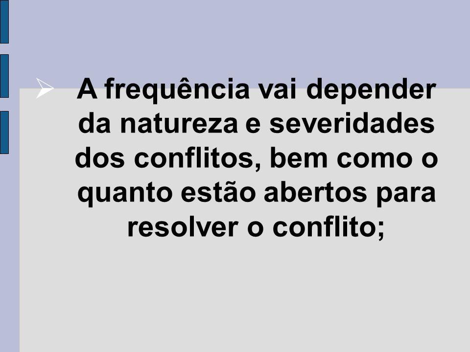 A frequência vai depender da natureza e severidades dos conflitos, bem como o quanto estão abertos para resolver o conflito;