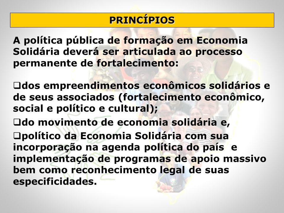 PRINCÍPIOS A política pública de formação em Economia Solidária deverá ser articulada ao processo permanente de fortalecimento: