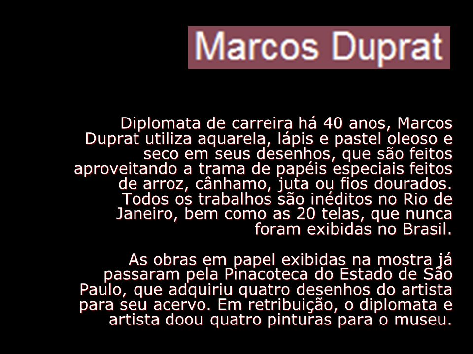 Diplomata de carreira há 40 anos, Marcos Duprat utiliza aquarela, lápis e pastel oleoso e seco em seus desenhos, que são feitos aproveitando a trama de papéis especiais feitos de arroz, cânhamo, juta ou fios dourados.