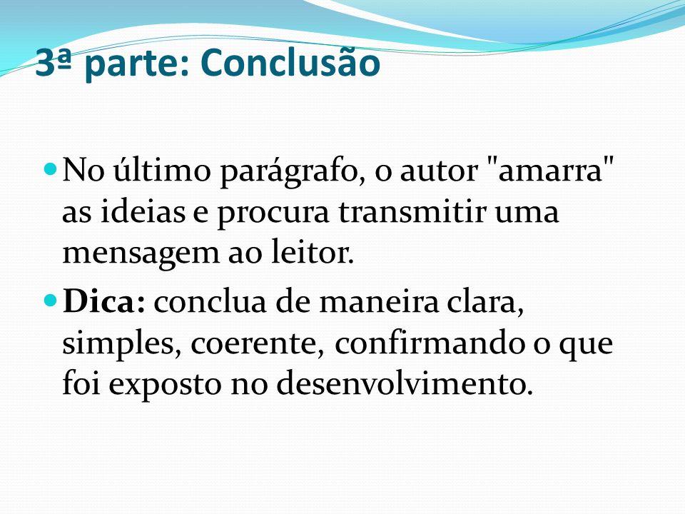 3ª parte: Conclusão No último parágrafo, o autor amarra as ideias e procura transmitir uma mensagem ao leitor.